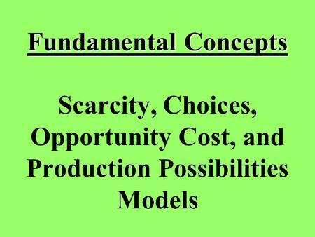 Fundamental Concepts Fundamental Concepts Scarcity, Choices, Opportunity Cost, and Production Possibilities Models.