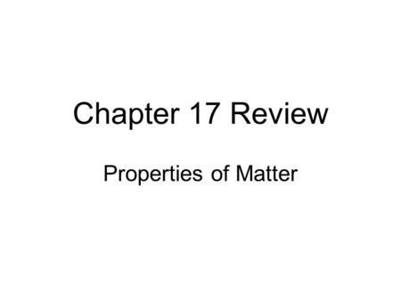 Chapter 17 Review Properties of Matter. Properties of Solids Density –Amount of matter in a certain amount of space (density = mass volume) –Refers to.