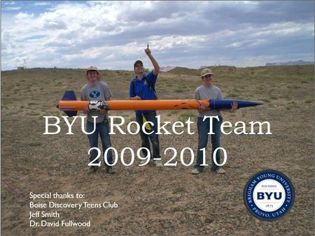 BYU Rocket Team 2009-2010 1 Special thanks to: Boise Discovery Teens Club Jeff Smith Dr. David Fullwood.