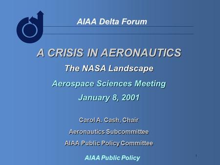 1 AIAA Delta Forum AIAA Public Policy A CRISIS IN AERONAUTICS The NASA Landscape Aerospace Sciences Meeting January 8, 2001 Carol A. Cash, Chair Aeronautics.