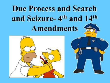 Due Process and Search and Seizure- 4 th and 14 th Amendments.