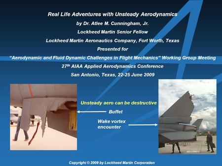 Real Life Adventures with Unsteady Aerodynamics by Dr. Atlee M. Cunningham, Jr. Lockheed Martin Senior Fellow Lockheed Martin Aeronautics Company, Fort.