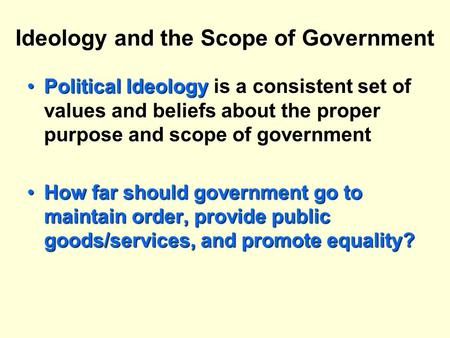 Ideology and the Scope of Government Political IdeologyPolitical Ideology is a consistent set of values and beliefs about the proper purpose and scope.
