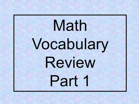 Math Vocabulary Review Part 1. Lets take a closer look at each of our math definitions.