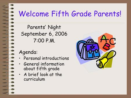 Welcome Fifth Grade Parents! Parents Night September 6, 2006 7:00 P.M. Agenda: Personal introductions General information about fifth grade A brief look.