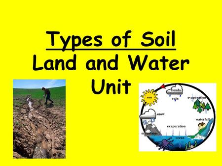 Types of Soil Land and Water Unit. Lets think back… what is a property? A property tells something about an object that helps identify it, such as color,