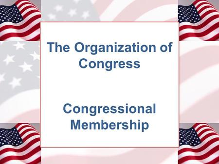 The Organization of Congress Congressional Membership.