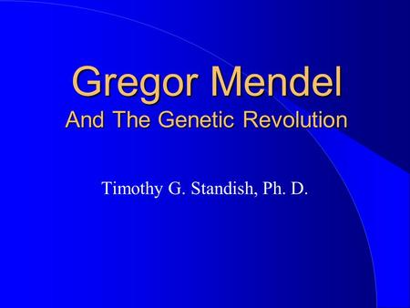 Gregor Mendel And The Genetic Revolution Timothy G. Standish, Ph. D.
