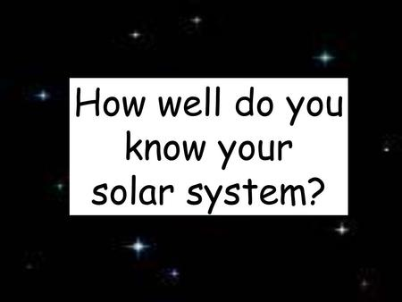 How well do you know your solar system?. 1 What is in the center of our Solar System? The Sun!