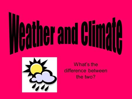 Whats the difference between the two?. What is WEATHER? Conditions in our atmosphere at a given time What are some examples of WEATHER that you can think.
