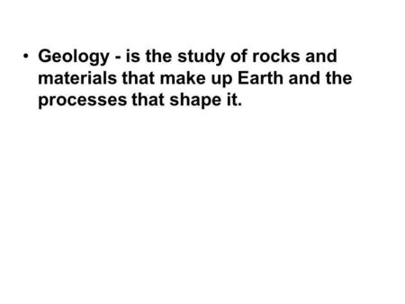 Geology - is the study of rocks and materials that make up Earth and the processes that shape it.