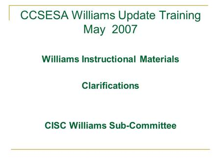 CCSESA Williams Update Training May 2007 Williams Instructional Materials Clarifications CISC Williams Sub-Committee.