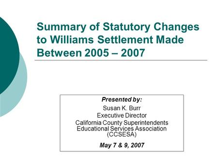 Presented by: Susan K. Burr Executive Director California County Superintendents Educational Services Association (CCSESA) May 7 & 9, 2007 Summary of Statutory.