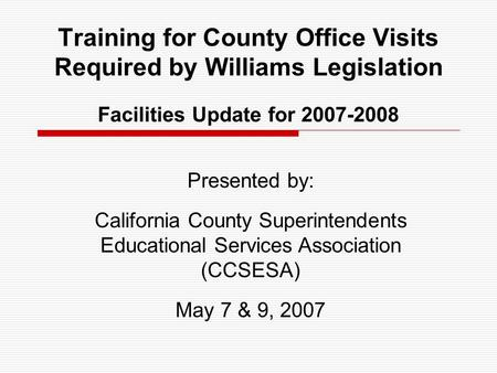 Training for County Office Visits Required by Williams Legislation Facilities Update for 2007-2008 Presented by: California County Superintendents Educational.