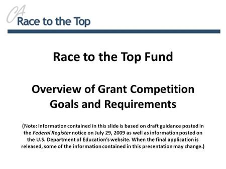 Race to the Top Fund Overview of Grant Competition Goals and Requirements (Note: Information contained in this slide is based on draft guidance posted.