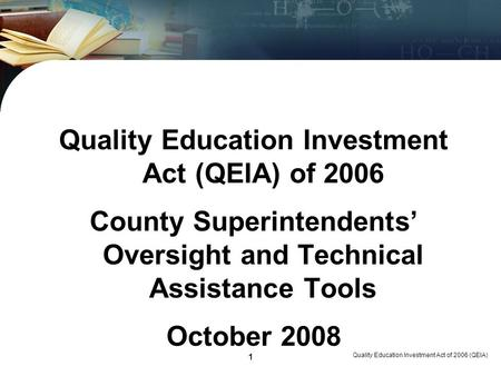 <strong>Quality</strong> <strong>Education</strong> Investment Act of 2006 (QEIA) 1 <strong>Quality</strong> <strong>Education</strong> Investment Act (QEIA) of 2006 County Superintendents Oversight and Technical Assistance.