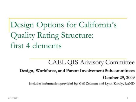 2/13/20141 Design Options for Californias Quality Rating Structure: first 4 elements CAEL QIS Advisory Committee Design, Workforce, and Parent Involvement.