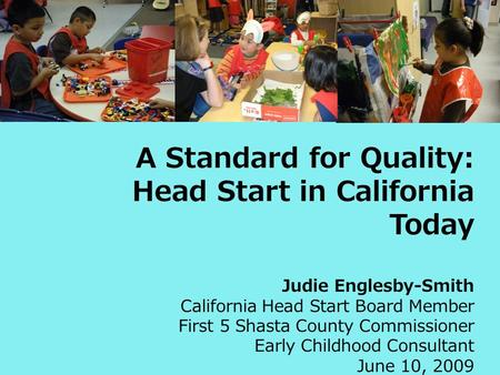 A Standard for Quality: Head Start in California Today Judie Englesby-Smith California Head Start Board Member First 5 Shasta County Commissioner Early.