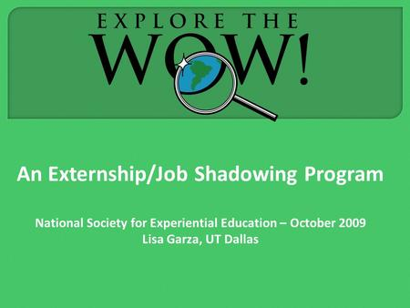 An Externship/Job Shadowing Program National Society for Experiential Education – October 2009 Lisa Garza, UT Dallas.