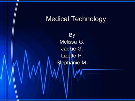 Medical Technology By Melissa G. Jackie G. Lizette P. Stephanie M.