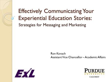 Effectively Communicating Your Experiential Education Stories: Strategies for Messaging and Marketing Ron Kovach Assistant Vice Chancellor – Academic Affairs.