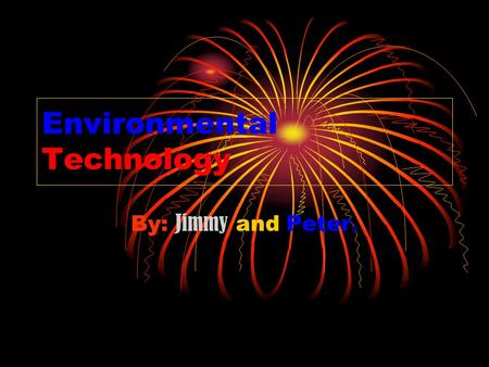 Environmental Technology By: Jimmy and Peter.. Environmental Technology Earth is our home and we must know how to protect it. These slides will show you.