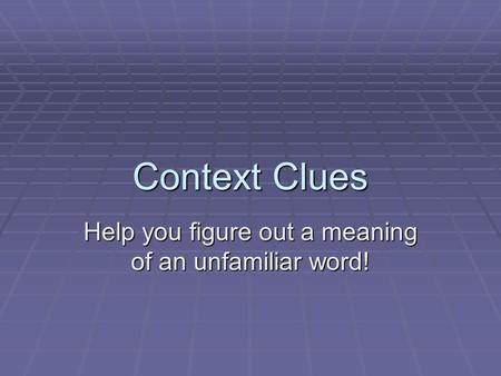 Context Clues Help you figure out a meaning of an unfamiliar word!