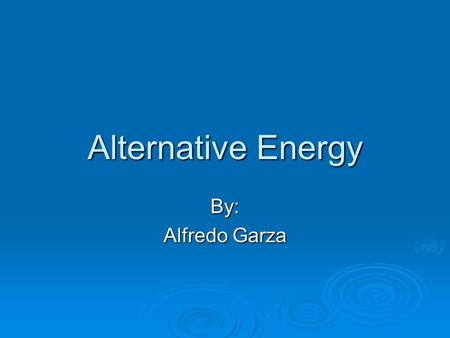 Alternative Energy By: Alfredo Garza Alternative Energy Alternative energy is a term that refers to methods of generating energy that are not the usual.