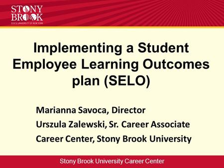 Implementing a Student Employee Learning Outcomes plan (SELO) Marianna Savoca, Director Urszula Zalewski, Sr. Career Associate Career Center, Stony Brook.