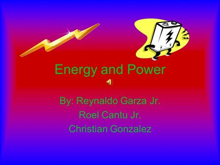 Energy and Power By: Reynaldo Garza Jr. Roel Cantu Jr. Christian Gonzalez.