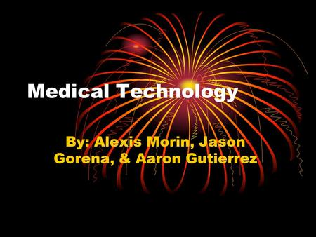 Medical Technology By: Alexis Morin, Jason Gorena, & Aaron Gutierrez.