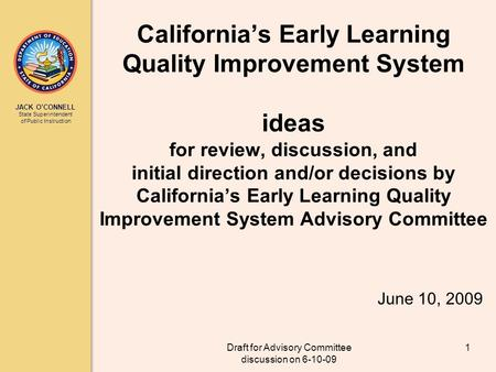 JACK OCONNELL State Superintendent of Public Instruction Draft for Advisory Committee discussion on 6-10-09 1 Californias Early Learning Quality Improvement.