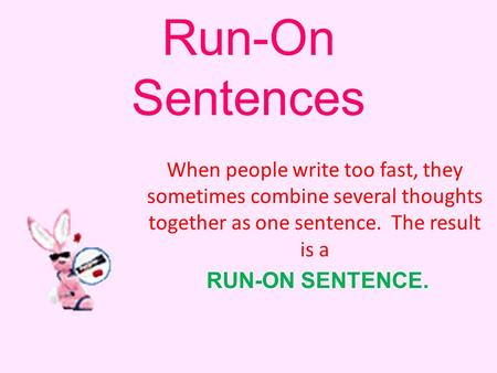 Run-On Sentences When people write too fast, they sometimes combine several thoughts together as one sentence. The result is a RUN-ON SENTENCE.
