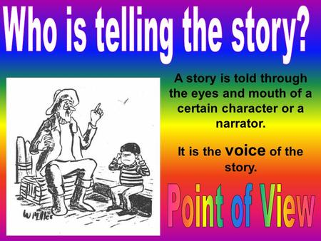 A story is told through the eyes and mouth of a certain character or a narrator. It is the voice of the story.