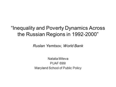 Inequality and Poverty Dynamics Across the Russian Regions in 1992-2000 Ruslan Yemtsov, World Bank Natalia Miteva PUAF 699I Maryland School of Public Policy.