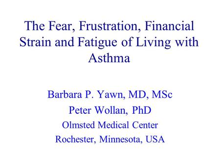 The Fear, Frustration, Financial Strain and Fatigue of Living with Asthma Barbara P. Yawn, MD, MSc Peter Wollan, PhD Olmsted Medical Center Rochester,
