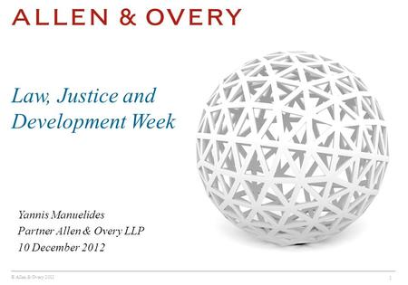 © Allen & Overy 2012 1 Yannis Manuelides Partner Allen & Overy LLP 10 December 2012 Law, Justice and Development Week.