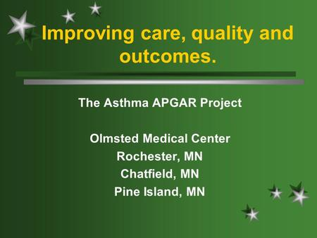 Improving care, quality and outcomes. The Asthma APGAR Project Olmsted Medical Center Rochester, MN Chatfield, MN Pine Island, MN.