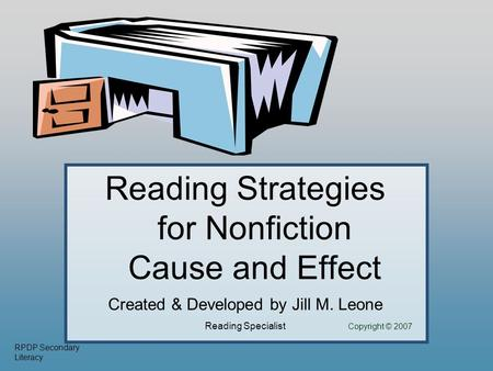 RPDP Secondary Literacy Reading Strategies for Nonfiction Cause and Effect Created & Developed by Jill M. Leone Reading Specialist Copyright © 2007.