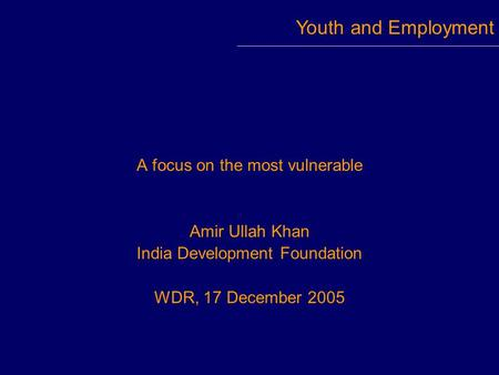 A focus on the most vulnerable Amir Ullah Khan India Development Foundation WDR, 17 December 2005 Youth and Employment.