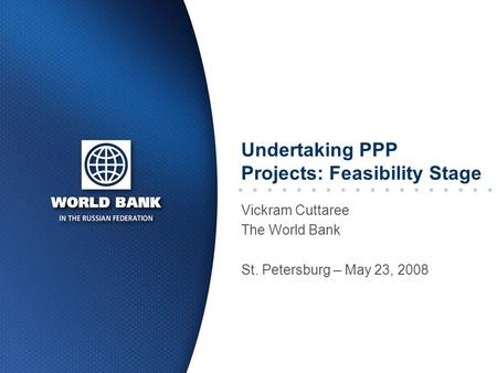 Undertaking PPP Projects: Feasibility Stage Vickram Cuttaree The World Bank St. Petersburg – May 23, 2008.