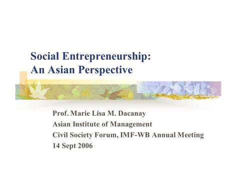 Social Entrepreneurship: An Asian Perspective Prof. Marie Lisa M. Dacanay Asian Institute of Management Civil Society Forum, IMF-WB Annual Meeting 14 Sept.