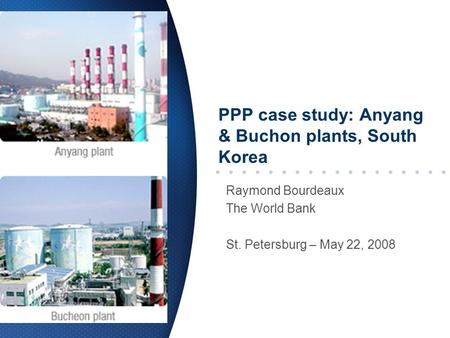 PPP case study: Anyang & Buchon plants, South Korea Raymond Bourdeaux The World Bank St. Petersburg – May 22, 2008.