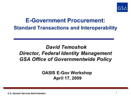 1 U.S. General Services Administration E-Government Procurement: Standard Transactions and Interoperability David Temoshok Director, Federal Identity Management.