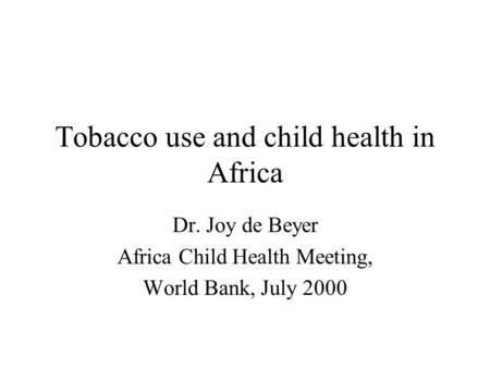 Tobacco use and child health in Africa Dr. Joy de Beyer Africa Child Health Meeting, World Bank, July 2000.