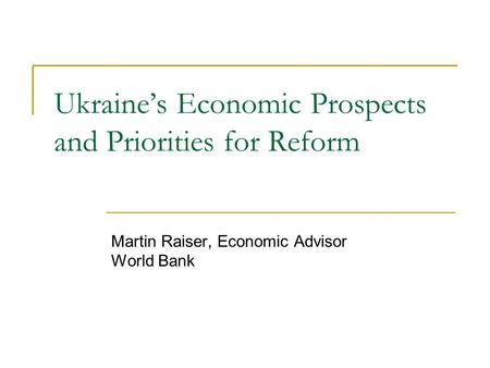 Ukraines Economic Prospects and Priorities for Reform Martin Raiser, Economic Advisor World Bank.
