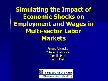 Simulating the Impact of Economic Shocks on Employment and Wages in Multi-sector Labor Markets James Albrecht Catalina Gutierrez Pierella Paci Beom Park.