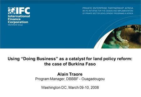 Using Doing Business as a catalyst for land policy reform: the case of Burkina Faso Alain Traore Program Manager, DBBBF - Ouagadougou Washington DC, March.