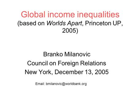 Global income inequalities (based on Worlds Apart, Princeton UP, 2005) Branko Milanovic Council on Foreign Relations New York, December 13, 2005 Email: