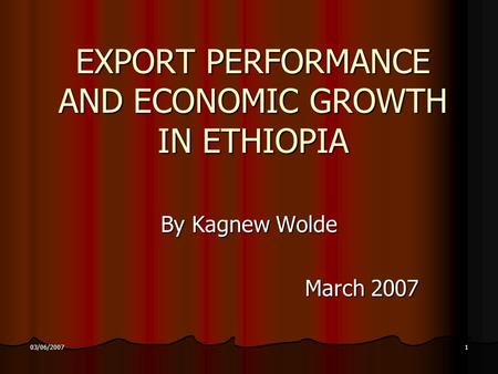 03/06/20071 EXPORT PERFORMANCE AND ECONOMIC GROWTH <strong>IN</strong> ETHIOPIA By Kagnew Wolde March 2007.